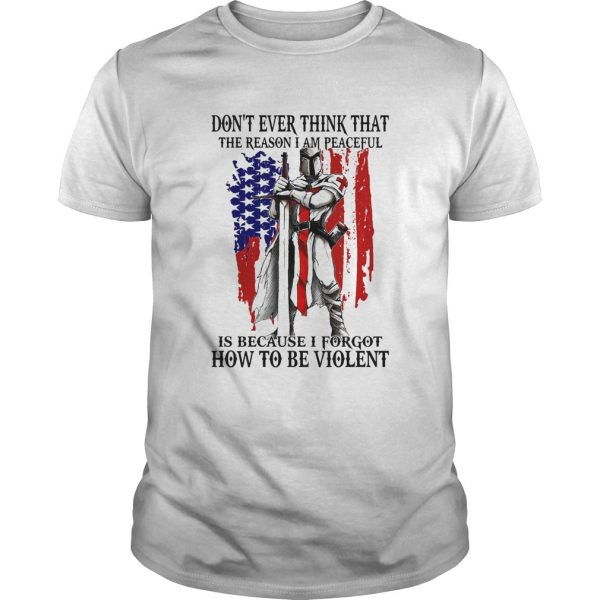 Dont ever think that the reason I am peaceful is because I forgot how to be violent American shirt