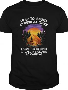How To Avoid Stress At Work Dont Go To Work Call In Sick And Go Camping shirt