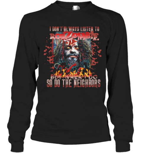 I Don'T Always Listen To Rob Zombie But When I Do So Do The Neighbors T-Shirt Long Sleeved T-shirt