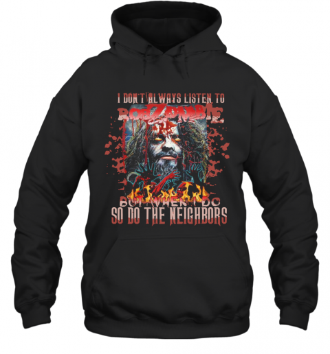I Don'T Always Listen To Rob Zombie But When I Do So Do The Neighbors T-Shirt Unisex Hoodie