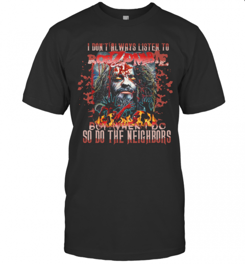 I Don'T Always Listen To Rob Zombie But When I Do So Do The Neighbors T-Shirt