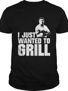 I Just Wanted To Grill shirt