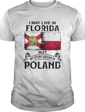 I MAY LIVE IN FLORIDA BUT MY STORY BEGAN IN POLAND shirt