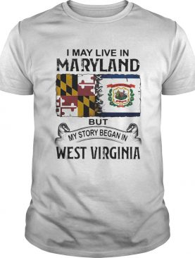 I may live in maryland but my story began in west virginia shirt