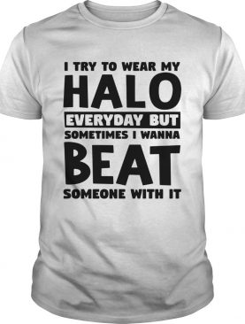 I try to wear my halo everyday but sometimes I wanna beat someone with it shirt