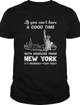 If You Cant Have A Good Time With Someone From New York Its Probably Your Fault Liberties shirt
