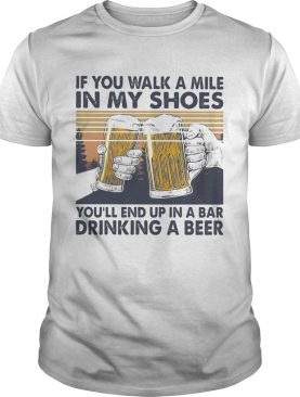 If You Walk A Mile In My Shoes Youll End Up In A Bar Drinking A Beer Vintage Retro shirt