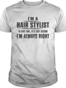 Im A Hair Stylist To Save Time Lets Just Assume Im Always Right shirt