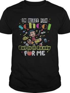 Im ready for school but is it ready for me shirt