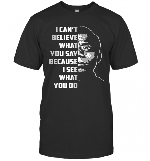 James Baldwin I Can'T Believe What You Say Because I See What You Do T-Shirt