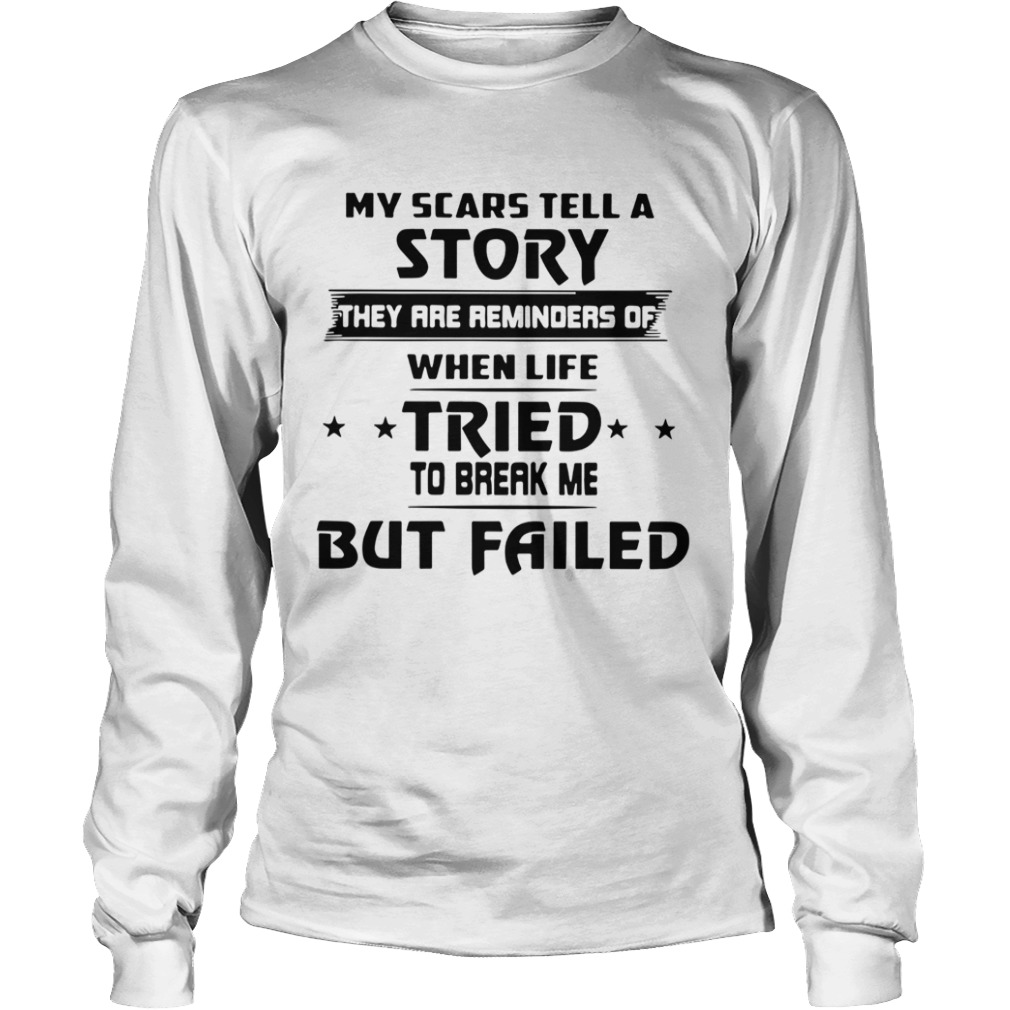 My Scars Tell A Story They Are Reminders Of When Life Tried To Break Me But Failed  Long Sleeve