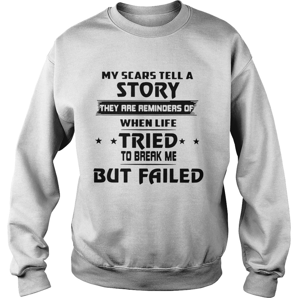 My Scars Tell A Story They Are Reminders Of When Life Tried To Break Me But Failed  Sweatshirt