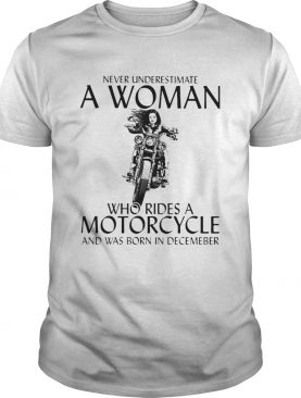 Never underestimate a woman who rides a motorcycle shirt and was born in December shirt