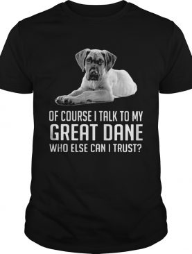 Of Course I Talk To My Great Dane Who Else Can I Trust shirt