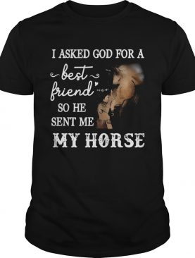 Pretty I Asked God For a Best Friend He Sent Me My Horse shirt