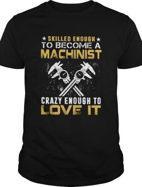 Slilled Enough To Become A Machinist Crazy Enougt To Love It shirt