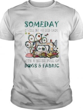 Someday i will be an old lady with a house full of dogs and fabric quilt shirt