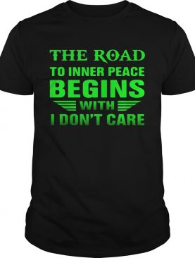 The Road to inner peace begins with I dont care shirt
