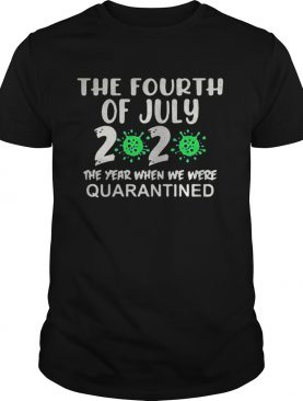The fourth of july 2020 the year when we were quarantined covid19 shirt