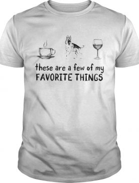 These are a few of my favorite things coffee german shepherd and wine shirt