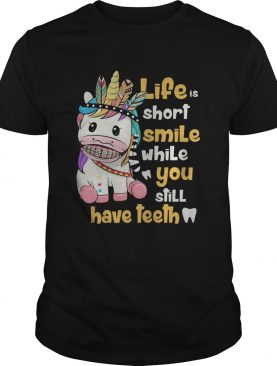 Unicorn native life is short smile while you still have teeth shirt