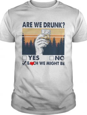 Vintage Are We Drunk Yes No Bitch We Might Be shirt