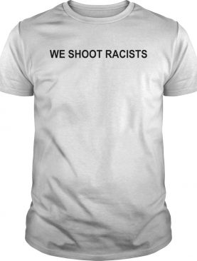 We Shoot Racists shirt