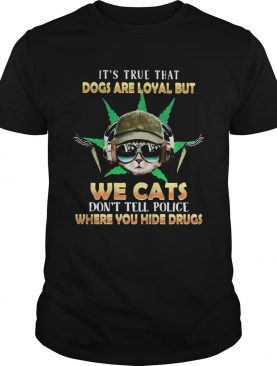 Weed Its true that dogs are loyal but we cats dont tell police where you hide drugs shirt