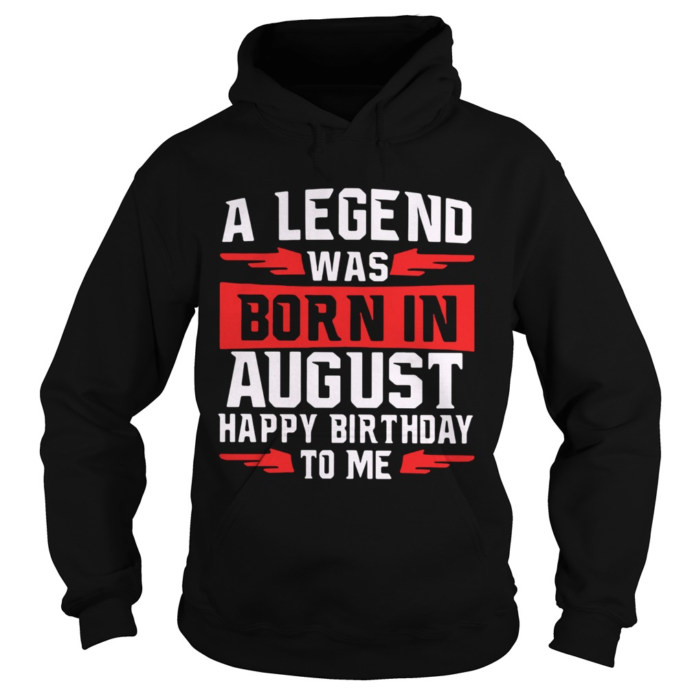 A Legend Was Born In August Happy Birthday To Me  Hoodie