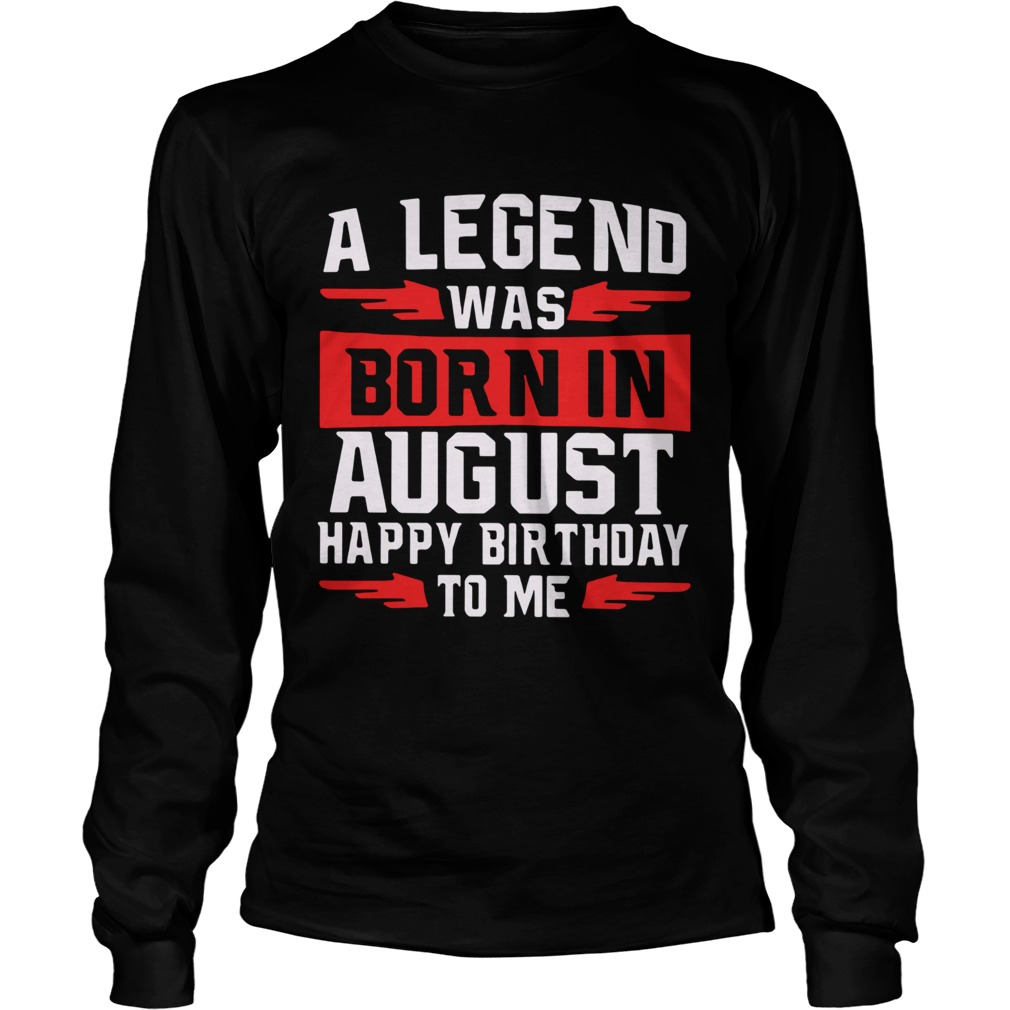 A Legend Was Born In August Happy Birthday To Me  Long Sleeve