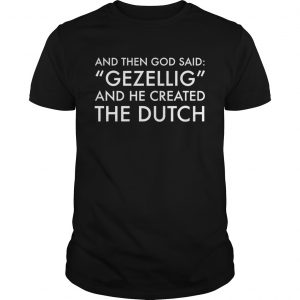 And Then God Said Gezellig And He Created The Dutch shirt