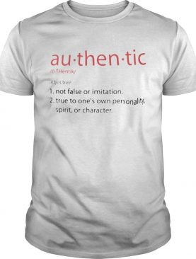 Authentic Not false or imitation True to ones own personality spirit or charater shirt