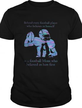 Behind every football player who believes in himself is a football mom who believed in him first sh