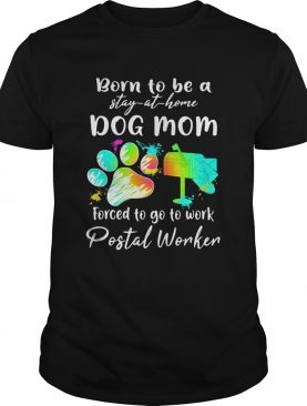 Born to be a stay at home dog mom forced to go to work Postal Worker Paw shirt