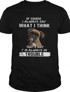 Boxer of course i always say what i think thats why im always in trouble shirt