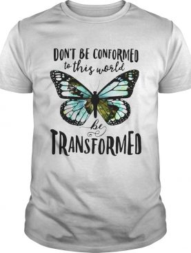 Butterfly Dont be conformed to this world be transformed shirt