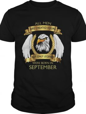 Eagles all men are created equal but only legends were born in september shirt