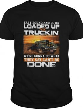 East bound and down loaded up and truckin were gonna do what they say cant be done car shirt