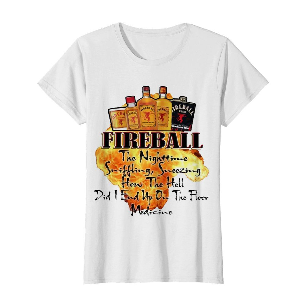Fireball The Nighttime Sniffling Sneezing How The Hell Did I End Up On The Floor Medicine  Classic Women's T-shirt