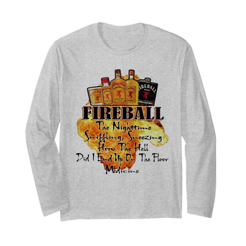 Fireball The Nighttime Sniffling Sneezing How The Hell Did I End Up On The Floor Medicine  Long Sleeved T-shirt