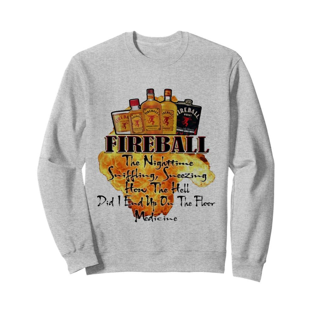 Fireball The Nighttime Sniffling Sneezing How The Hell Did I End Up On The Floor Medicine  Unisex Sweatshirt
