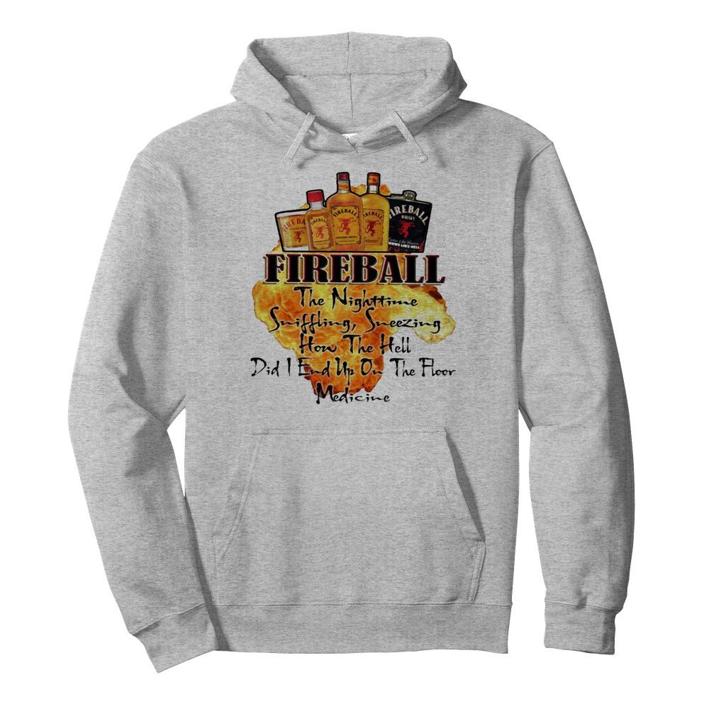 Fireball The Nighttime Sniffling Sneezing How The Hell Did I End Up On The Floor Medicine  Unisex Hoodie