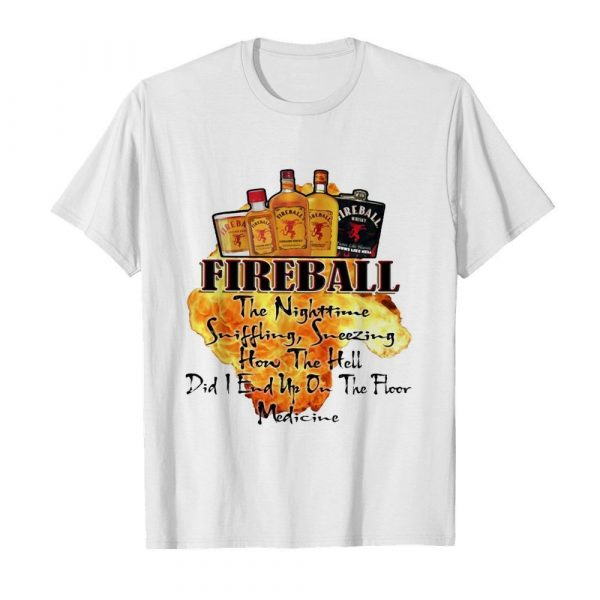 Fireball The Nighttime Sniffling Sneezing How The Hell Did I End Up On The Floor Medicine shirt