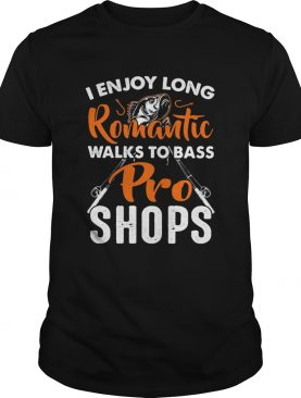 Fishing I enjoy long romantic walks to bass pro shops shirt
