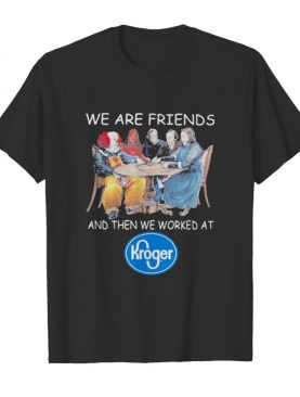 Halloween horror characters we are friends and then we worked at kroger shirt