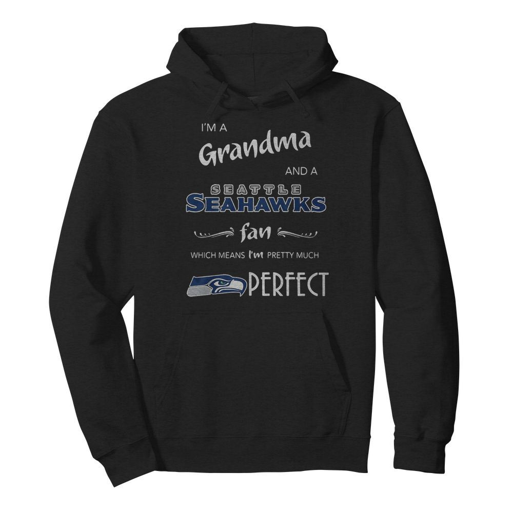 I'm Grandma And A Seattle Seahawks Fan Which Means I'm Pretty Much Perfect  Unisex Hoodie