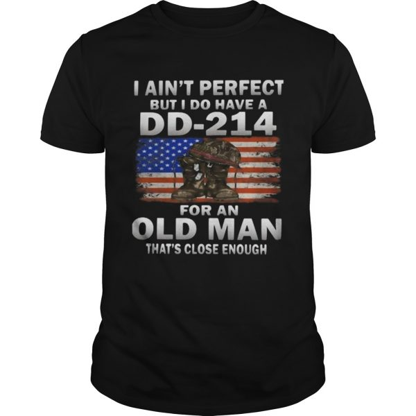 I Aint Perfect But I Do Have A DD214 For An Old Man Thats Close Enough shirt