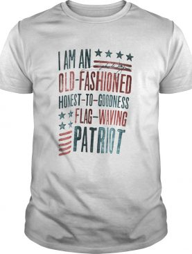 I Am An Old Fashioned Honest To Goodness Flag Waving Patriot shirt