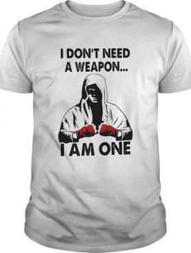 I Dont Need A Weapon I Am One shirt