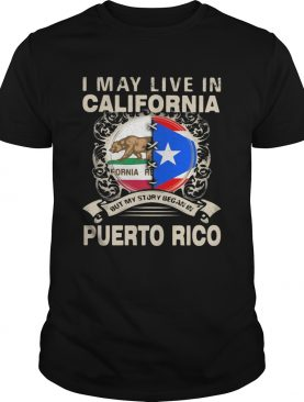 I May Live In California But My Story Began In Puerto Rico shirt